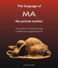 The Language of MA – The Primal Mother: The Evolution of the Female Image in 40,000 Years of Global Venus Art